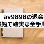 AV9898の退会・解約手順!最短で確実な全手順!